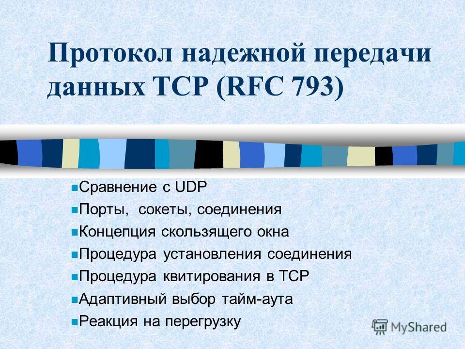 Протокол надежной передачи данных TCP (RFC 793) n Сравнение с UDP n Порты, сокеты, соединения n Концепция скользящего окна n Процедура установления соединения n Процедура квитирования в TCP n Адаптивный выбор тайм-аута n Реакция на перегрузку