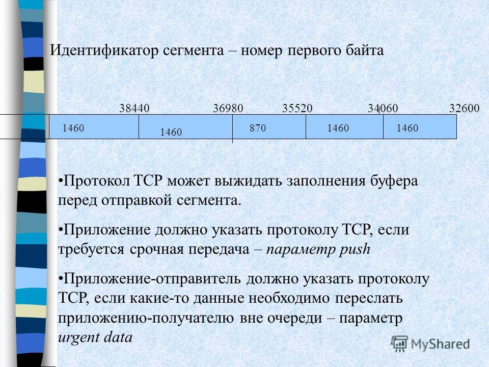 Идентификатор сегмента – номер первого байта 32600 1460 8701460 35520340603844036980 Протокол TCP может выжидать заполнения буфера перед отправкой сегмента. Приложение должно указать протоколу TCP, если требуется срочная передача – параметр push Прил