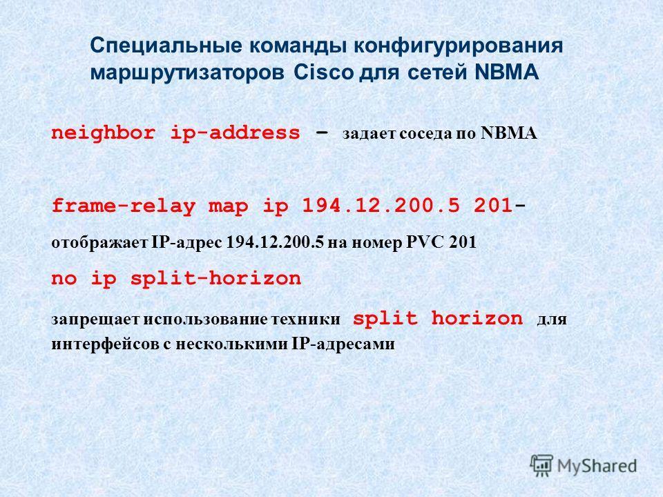 Специальные команды конфигурирования маршрутизаторов Cisco для сетей NBMA neighbor ip-address – задает соседа по NBMA frame-relay map ip 194.12.200.5 201- отображает IP-адрес 194.12.200.5 на номер PVC 201 no ip split-horizon запрещает использование т
