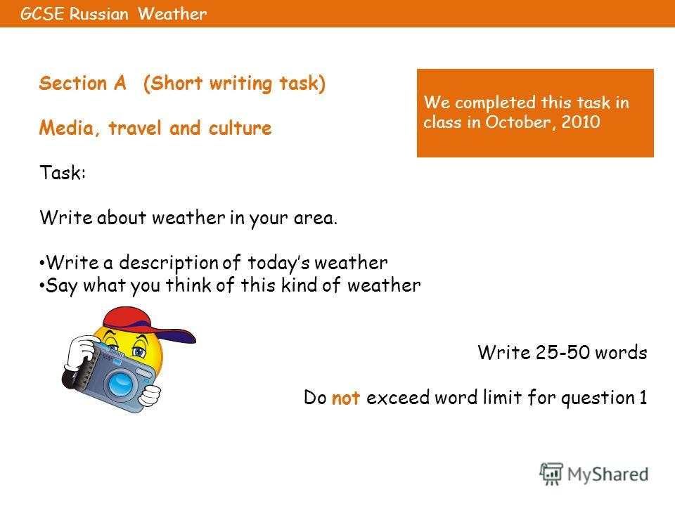 Section A (Short writing task) Media, travel and culture Task: Write about weather in your area. Write a description of todays weather Say what you think of this kind of weather Write 25-50 words Do not exceed word limit for question 1 GCSE Russian W