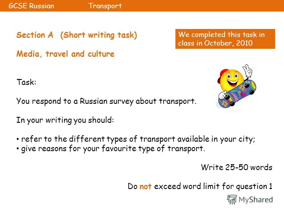 Section A (Short writing task) Media, travel and culture Task: You respond to a Russian survey about transport. In your writing you should: refer to the different types of transport available in your city; give reasons for your favourite type of tran