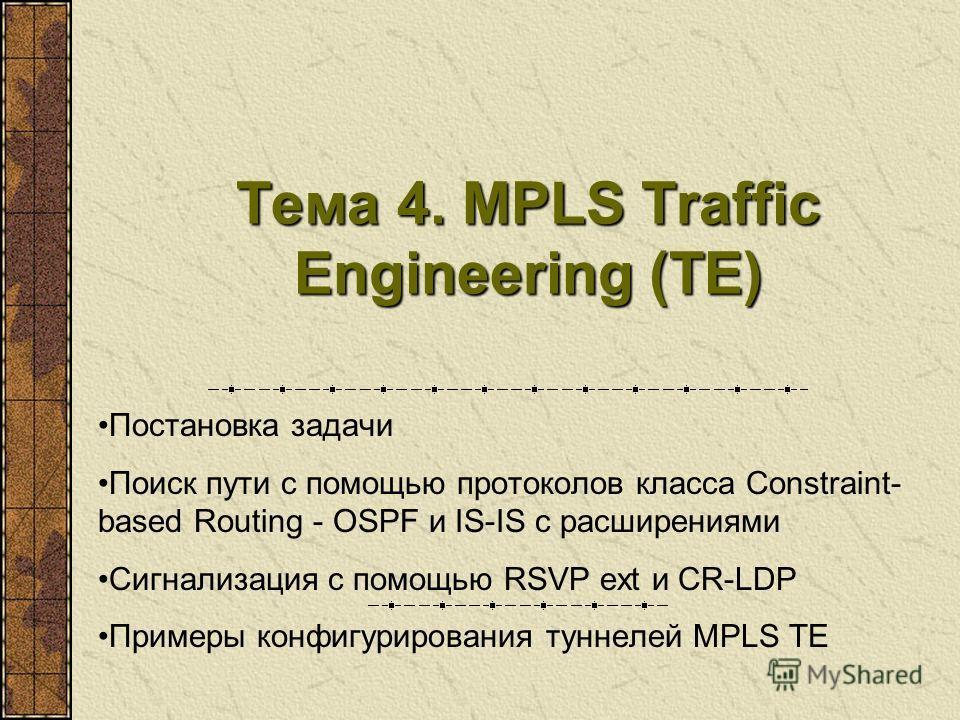 Тема 4. MPLS Traffic Engineering (TE) Постановка задачи Поиск пути с помощью протоколов класса Constraint- based Routing - OSPF и IS-IS с расширениями Сигнализация с помощью RSVP ext и CR-LDP Примеры конфигурирования туннелей MPLS TE