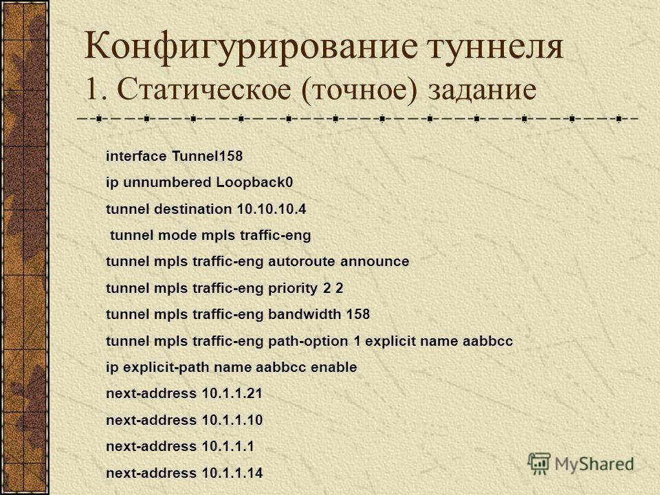 Конфигурирование туннеля 1. Статическое (точное) задание interface Tunnel158 ip unnumbered Loopback0 tunnel destination 10.10.10.4 tunnel mode mpls traffic-eng tunnel mpls traffic-eng autoroute announce tunnel mpls traffic-eng priority 2 2 tunnel mpl