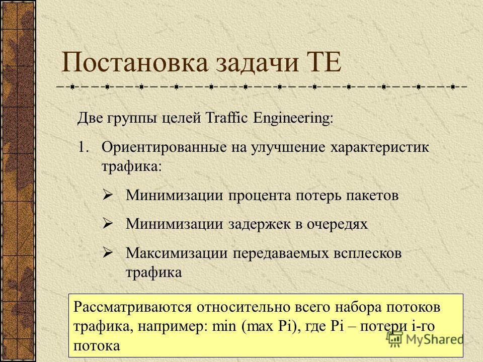 Постановка задачи TE Две группы целей Traffic Engineering: 1.Ориентированные на улучшение характеристик трафика: Минимизации процента потерь пакетов Минимизации задержек в очередях Максимизации передаваемых всплесков трафика Рассматриваются относител