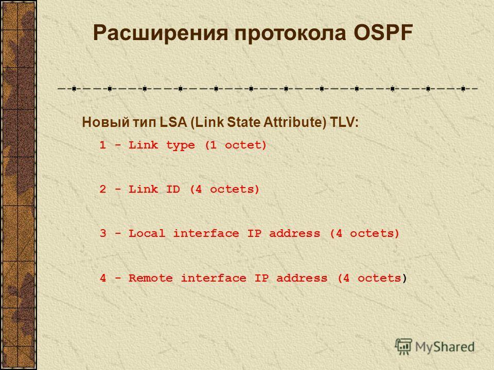 Расширения протокола OSPF Новый тип LSA (Link State Attribute) TLV: 1 - Link type (1 octet) 2 - Link ID (4 octets) 3 - Local interface IP address (4 octets) 4 - Remote interface IP address (4 octets)