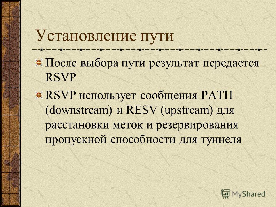После выбора пути результат передается RSVP RSVP использует сообщения PATH (downstream) и RESV (upstream) для расстановки меток и резервирования пропускной способности для туннеля Установление пути