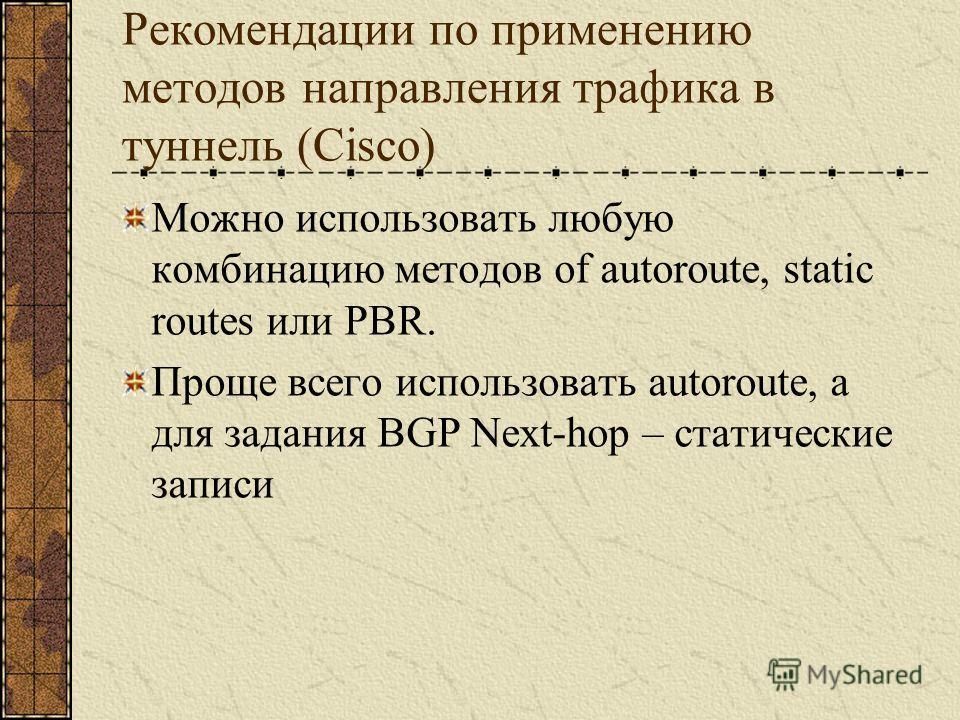 Рекомендации по применению методов направления трафика в туннель (Cisco) Можно использовать любую комбинацию методов of autoroute, static routes или PBR. Проще всего использовать autoroute, а для задания BGP Next-hop – статические записи