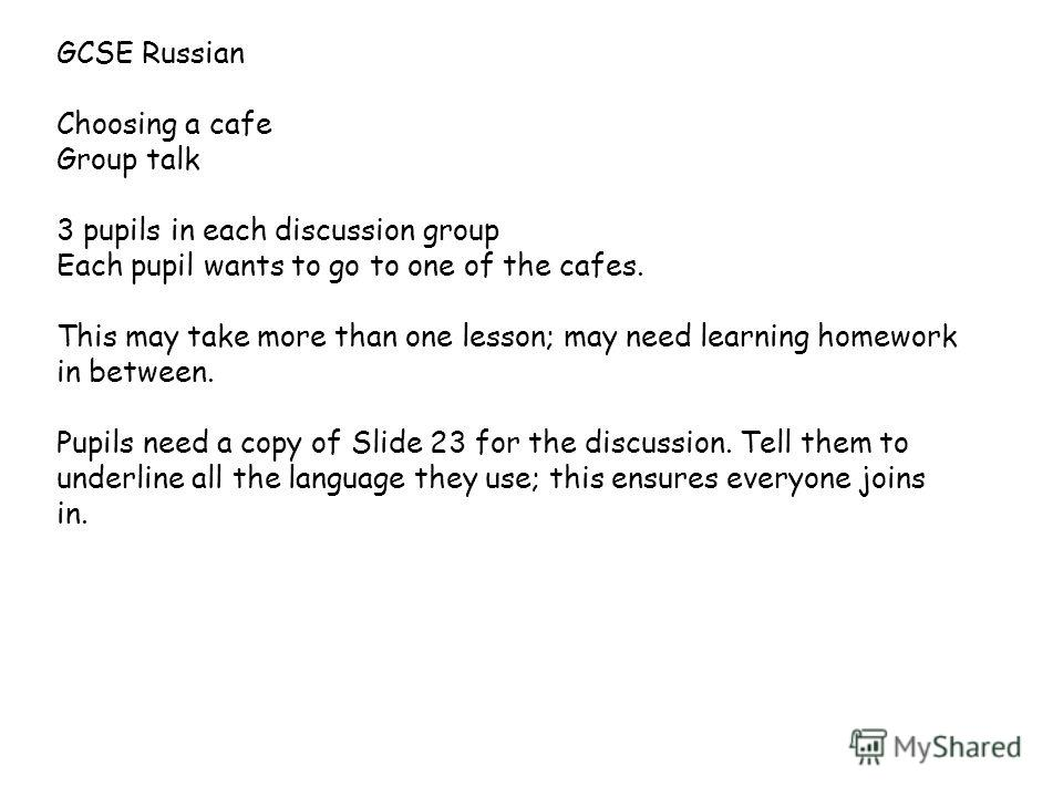 GCSE Russian Choosing a cafe Group talk 3 pupils in each discussion group Each pupil wants to go to one of the cafes. This may take more than one lesson; may need learning homework in between. Pupils need a copy of Slide 23 for the discussion. Tell t