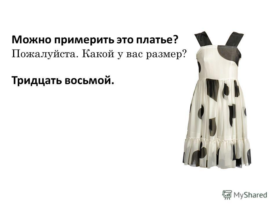 Можно примерить это платье? Пожалуйста. Какой у вас размер? Тридцать восьмой.