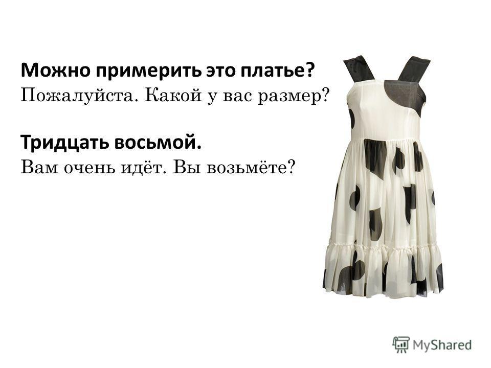 Можно примерить это платье? Пожалуйста. Какой у вас размер? Тридцать восьмой. Вам очень идёт. Вы возьмёте?