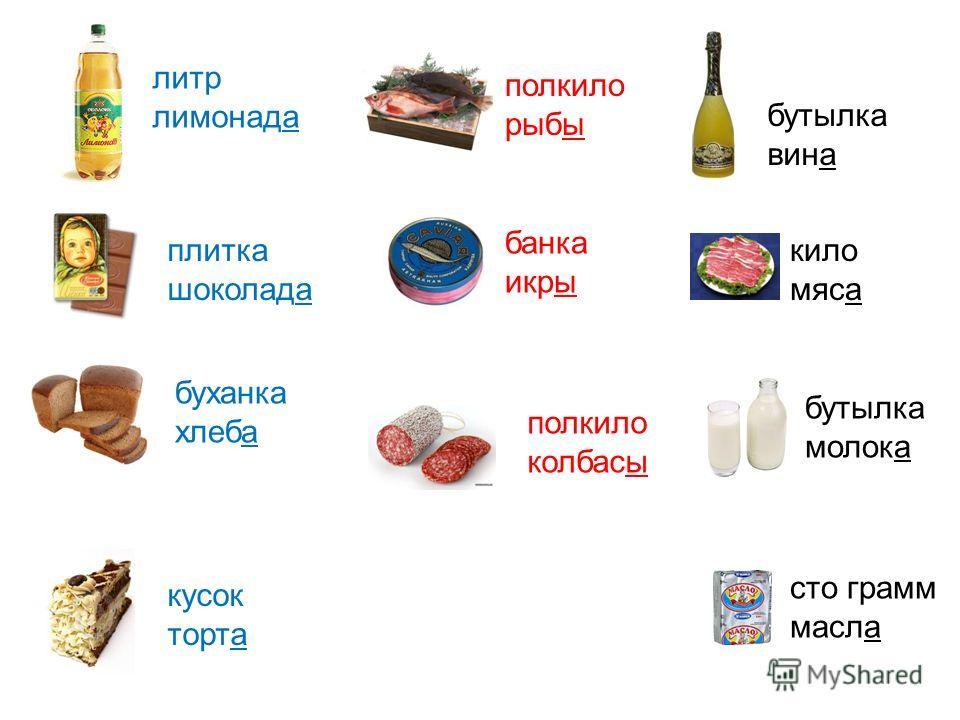 литр лимонада сто грамм масла полкило колбасы банка икры плитка шоколада буханка хлеба кусок торта бутылка вина полкило рыбы бутылка молока кило мяса