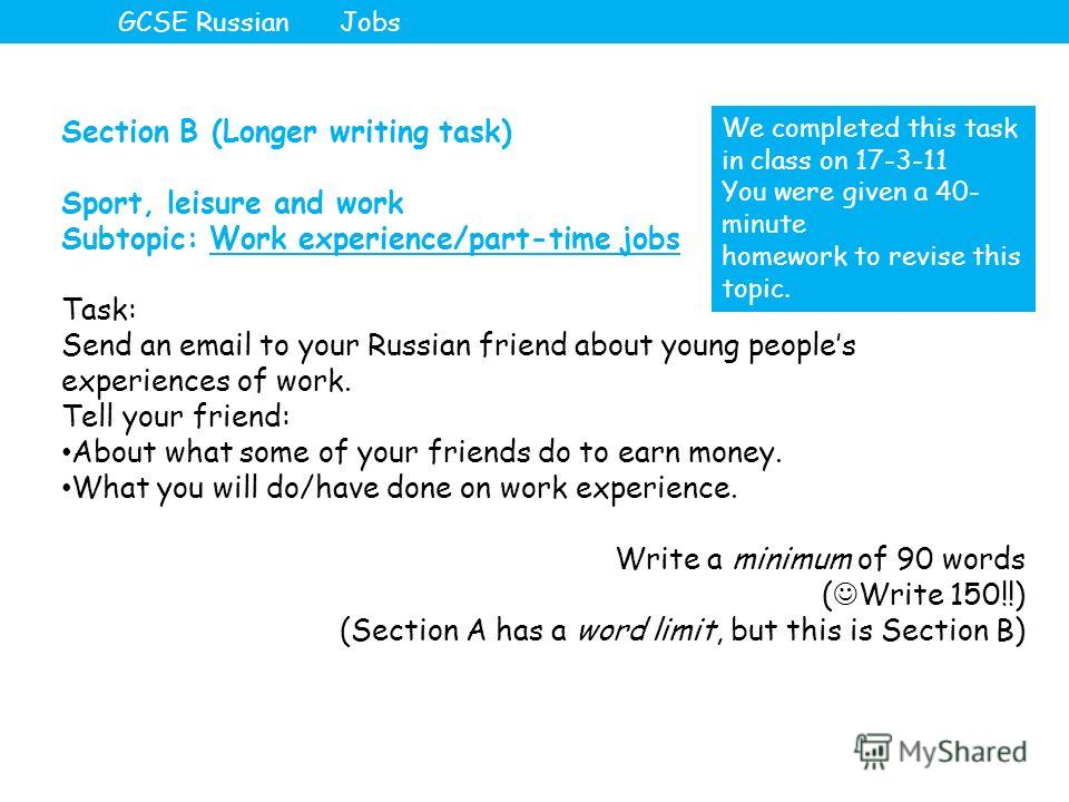 Section B (Longer writing task) Sport, leisure and work Subtopic: Work experience/part-time jobs Task: Send an email to your Russian friend about young peoples experiences of work. Tell your friend: About what some of your friends do to earn money. W