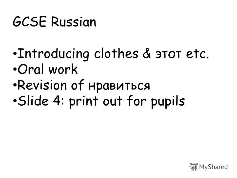 GCSE Russian Introducing clothes & этот etc. Oral work Revision of нравиться Slide 4: print out for pupils