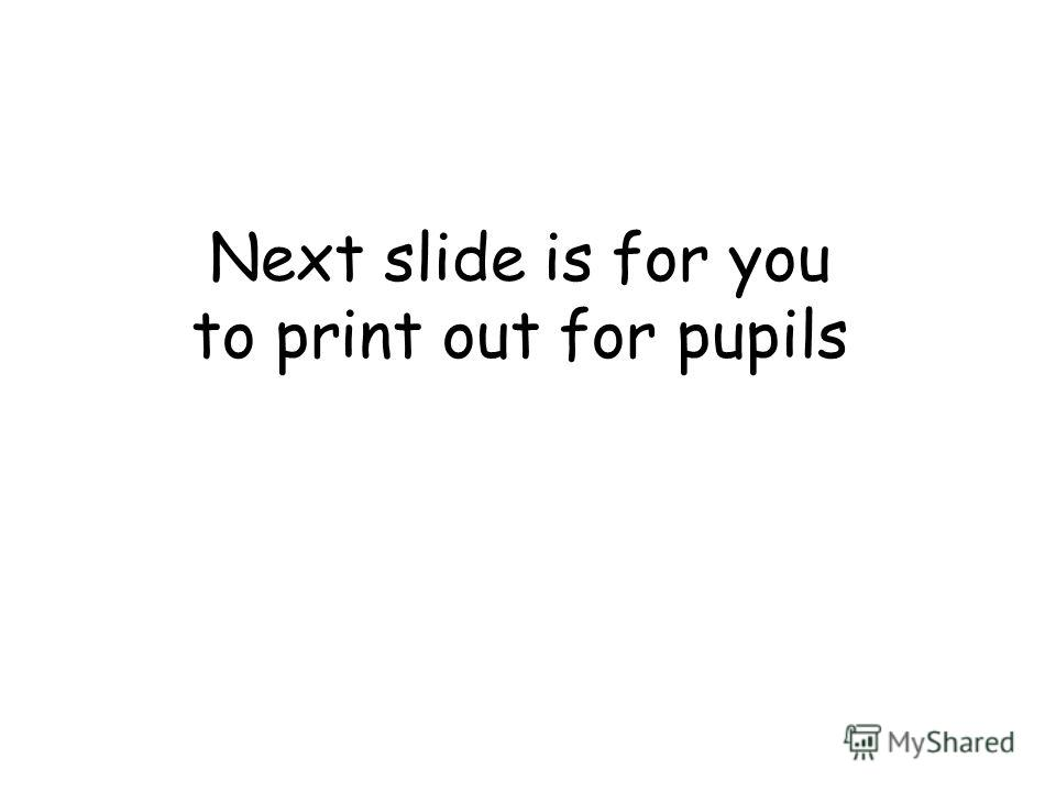 Next slide is for you to print out for pupils