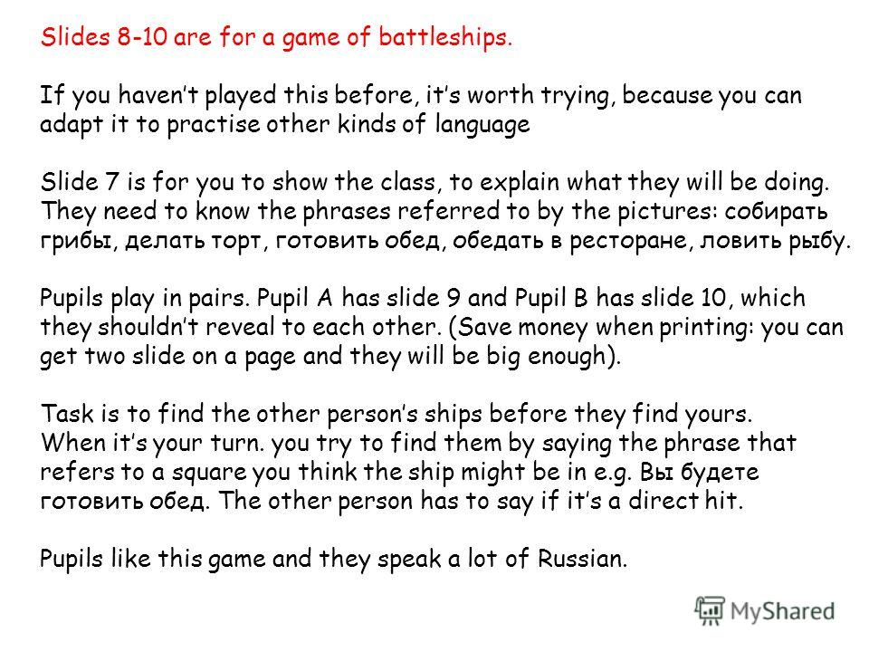 Slides 8-10 are for a game of battleships. If you havent played this before, its worth trying, because you can adapt it to practise other kinds of language Slide 7 is for you to show the class, to explain what they will be doing. They need to know th
