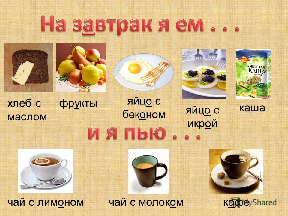 хлеб с маслом фрукты яйцо с беконом яйцо с икрой каша чай с лимономчай с молоком