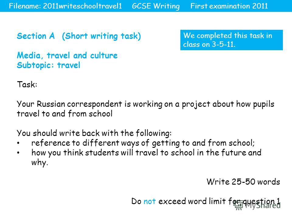 Section A (Short writing task) Media, travel and culture Subtopic: travel Task: Your Russian correspondent is working on a project about how pupils travel to and from school You should write back with the following: reference to different ways of get