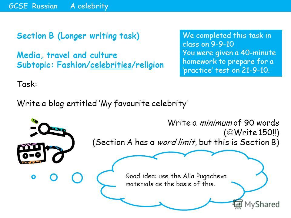 Section B (Longer writing task) Media, travel and culture Subtopic: Fashion/celebrities/religion Task: Write a blog entitled My favourite celebrity Write a minimum of 90 words ( Write 150!!) (Section A has a word limit, but this is Section B) GCSE Ru