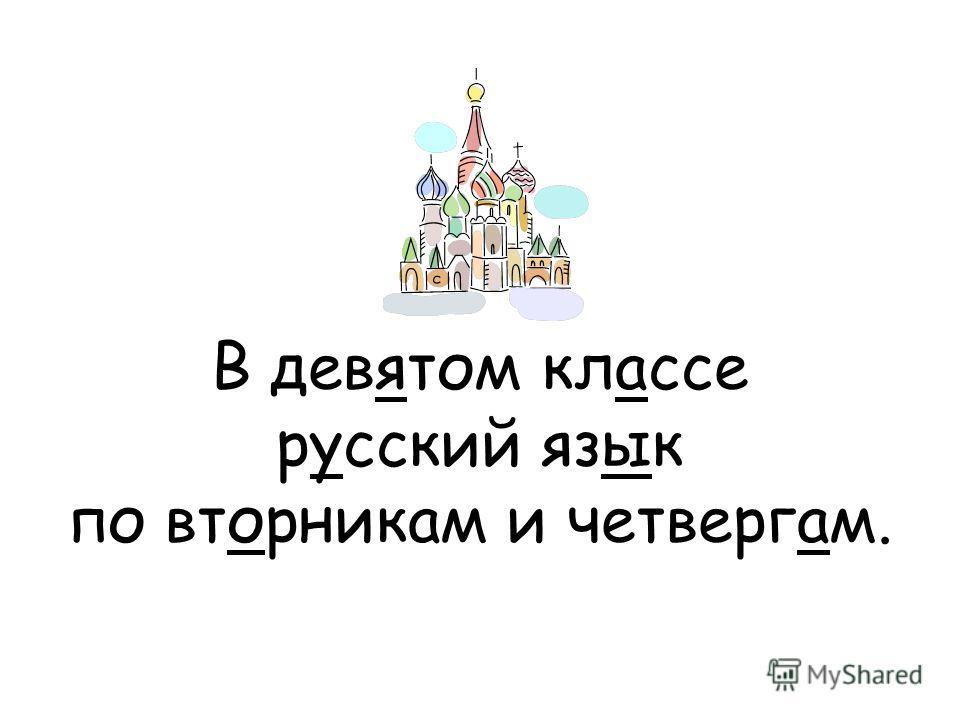 В девятом классе русский язык по вторникам и четвергам.