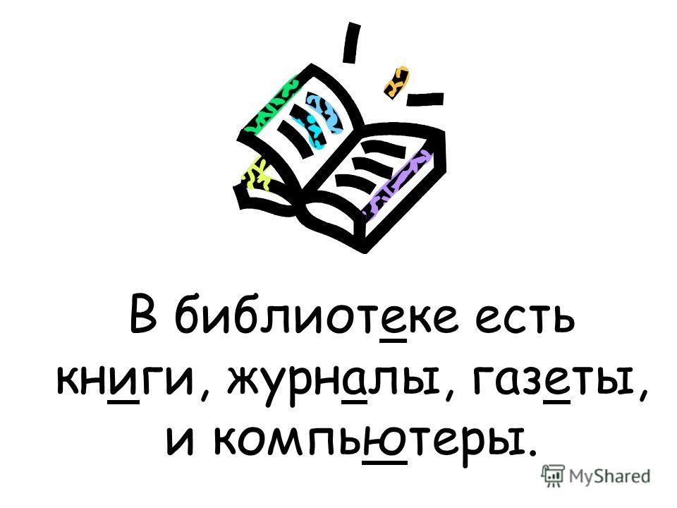 В библиотеке есть книги, журналы, газеты, и компьютеры.