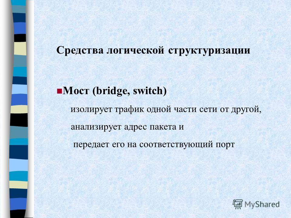 Средства логической структуризации Мост (bridge, switch) изолирует трафик одной части сети от другой, анализирует адрес пакета и передает его на соответствующий порт
