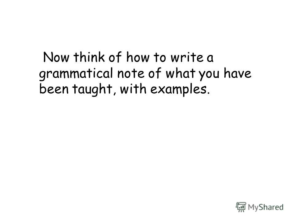 Now think of how to write a grammatical note of what you have been taught, with examples.