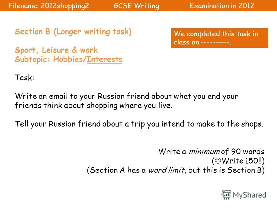 Section B (Longer writing task) Sport, Leisure & work Subtopic: Hobbies/Interests Task: Write an email to your Russian friend about what you and your friends think about shopping where you live. Tell your Russian friend about a trip you intend to mak