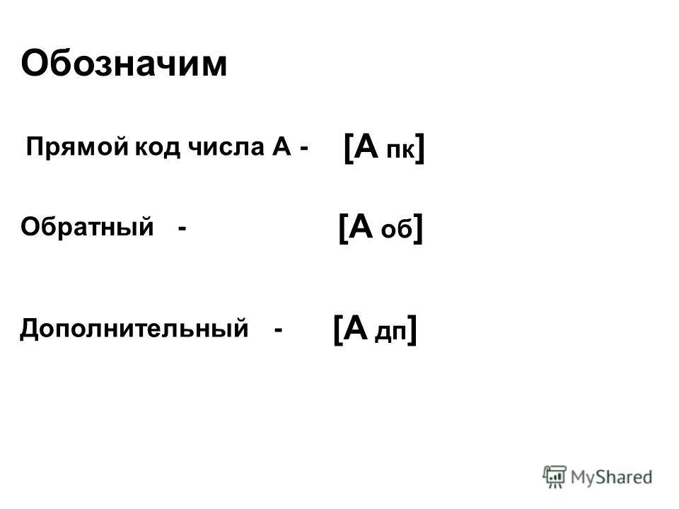 Обозначим Прямой код числа А - [А пк ] Обратный - [А об ] Дополнительный - [А дп ]