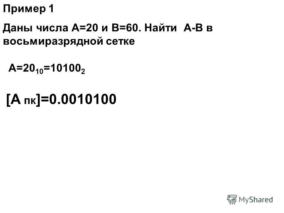 Даны числа А=20 и В=60. Найти А-В в восьмиразрядной сетке Пример 1 А=20 10 =10100 2 [А пк ]=0.0010100