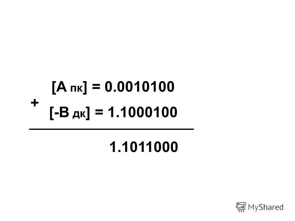 [А пк ] = 0.0010100 [-В дк ] = 1.1000100 + 1.1011000
