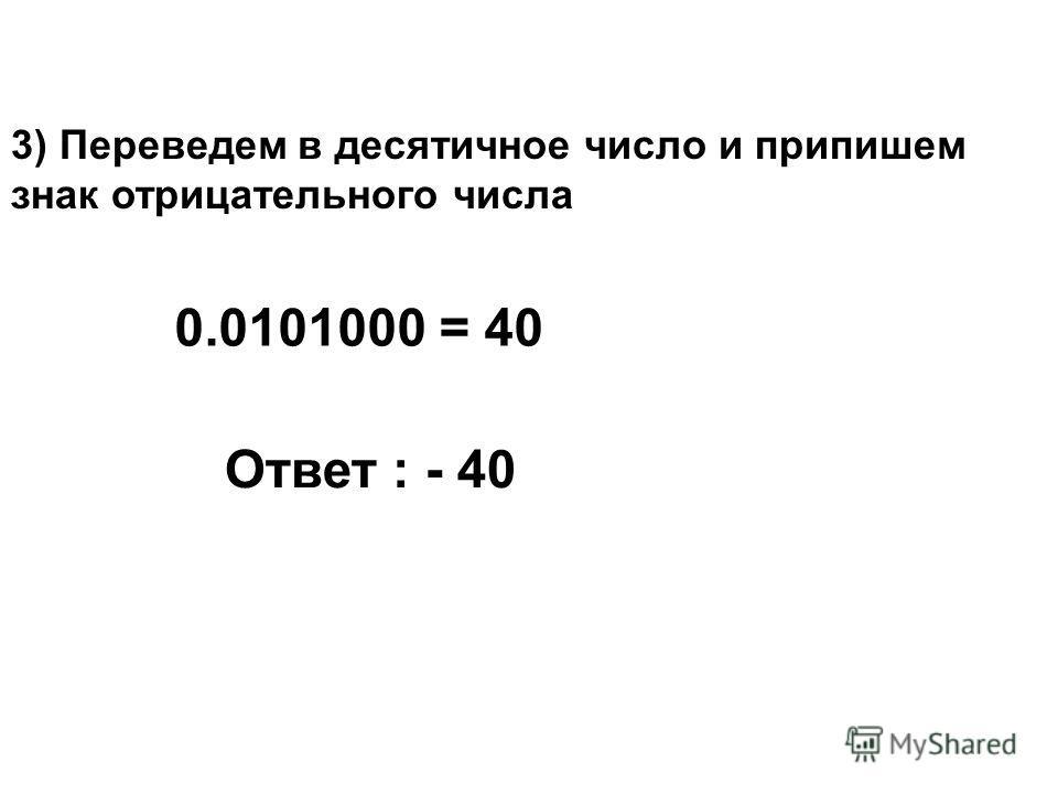 3) Переведем в десятичное число и припишем знак отрицательного числа 0.0101000 = 40 Ответ : - 40