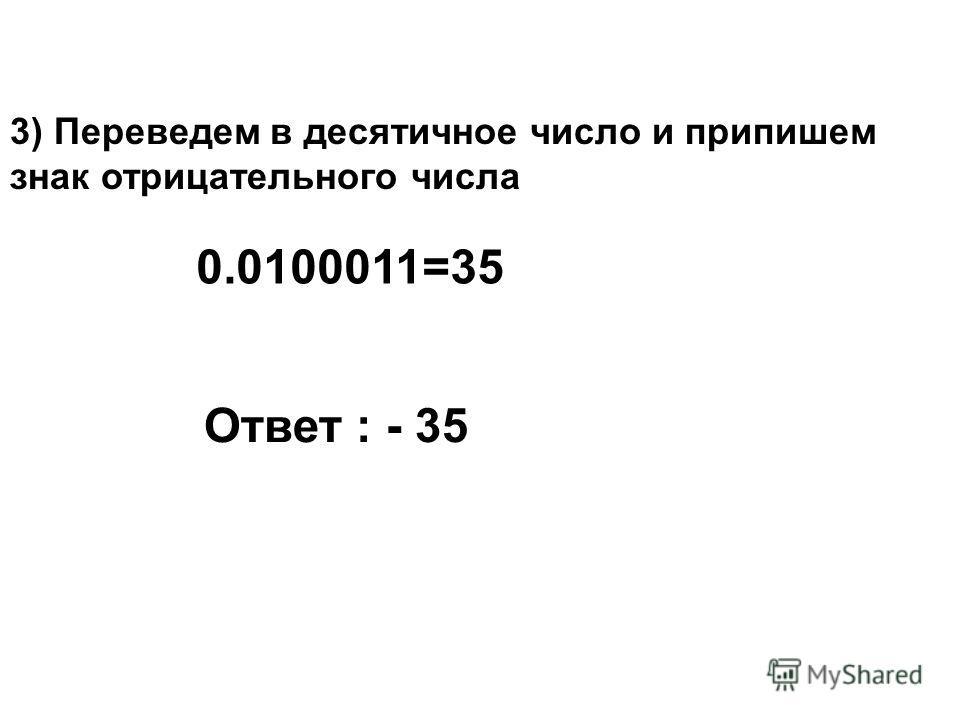 3) Переведем в десятичное число и припишем знак отрицательного числа Ответ : - 35 0.0100011=35