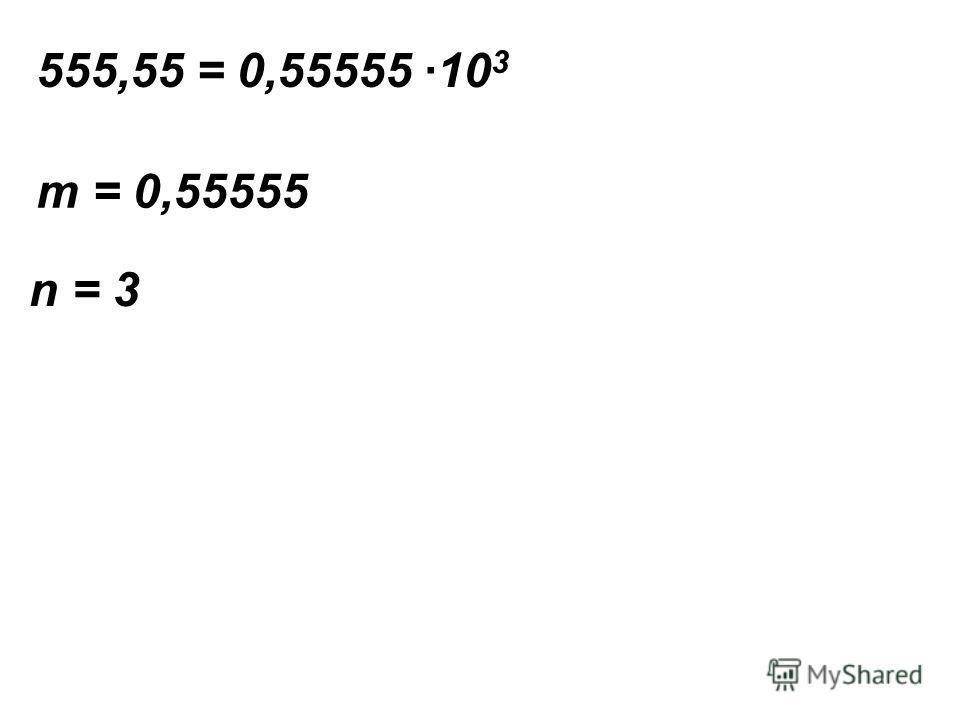 555,55 = 0,55555 ·10 3 m = 0,55555 n = 3