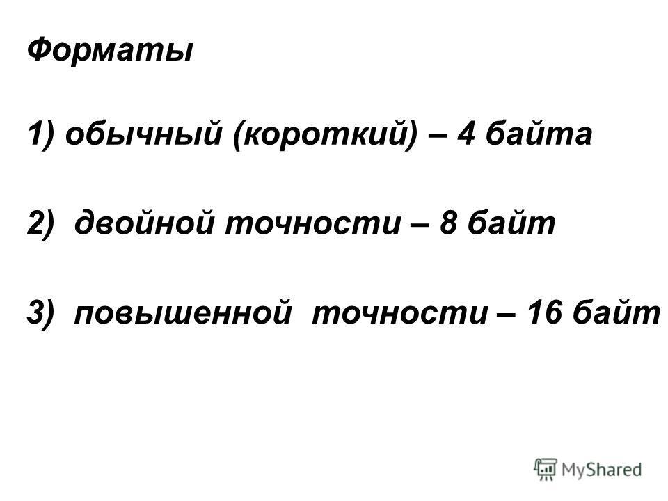Форматы 1) обычный (короткий) – 4 байта 2) двойной точности – 8 байт 3) повышенной точности – 16 байт