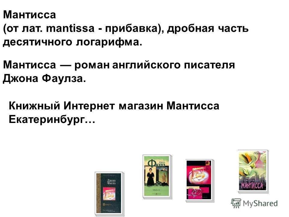 Мантисса (от лат. mantissa - прибавка), дробная часть десятичного логарифма. Мантисса роман английского писателя Джона Фаулза. Книжный Интернет магазин Мантисса Екатеринбург…