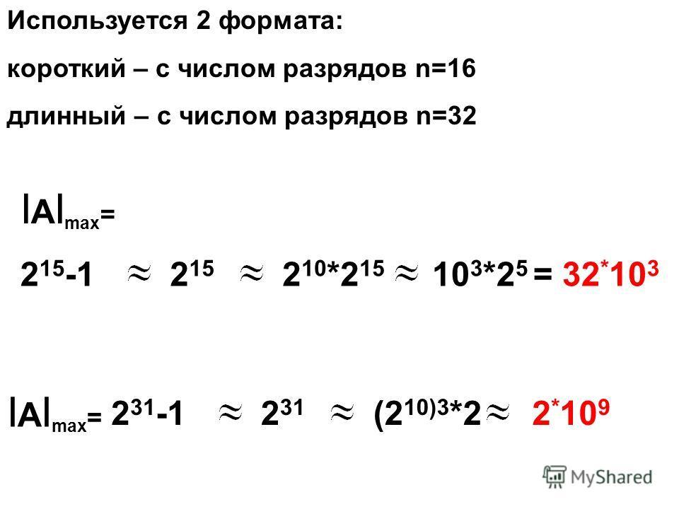 Используется 2 формата: короткий – с числом разрядов n=16 длинный – с числом разрядов n=32 I A I max = 2 15 -12 15 2 10 *2 15 10 3 *2 5 = 32 * 10 3 2 31 -12 31 (2 10)3 *2 2 * 10 9 I A I max =