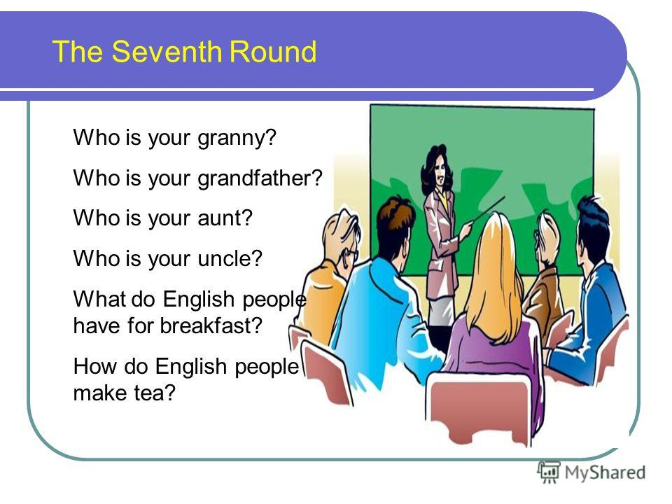 The Seventh Round Who is your granny? Who is your grandfather? Who is your aunt? Who is your uncle? What do English people have for breakfast? How do English people make tea?