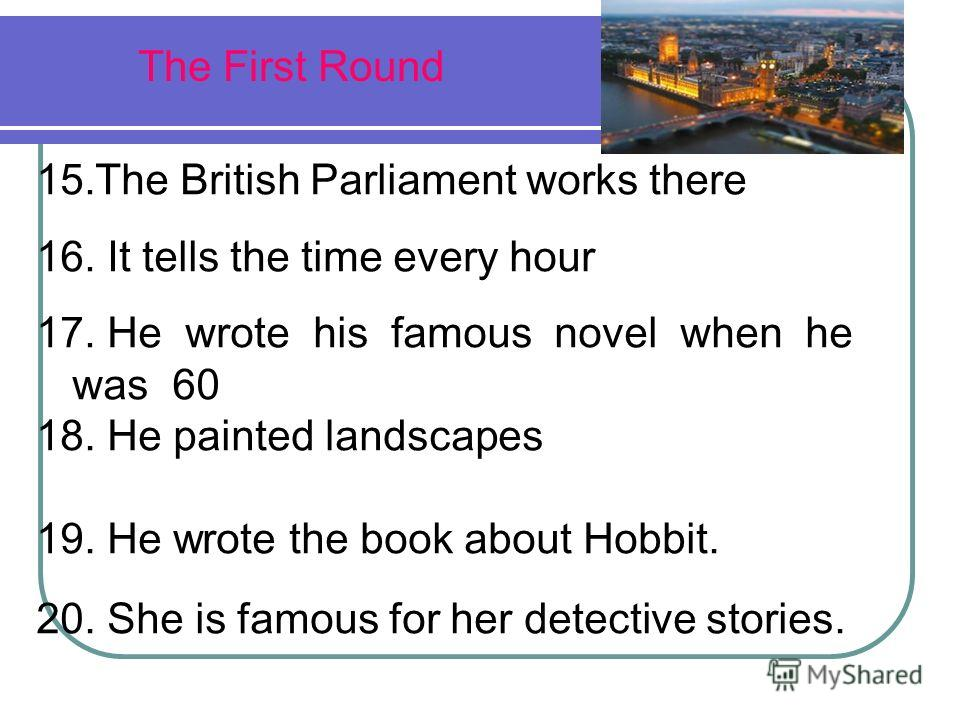 The First Round 15.The British Parliament works there 16. It tells the time every hour 17. He wrote his famous novel when he was 60 18. He painted landscapes 19. He wrote the book about Hobbit. 20. She is famous for her detective stories.