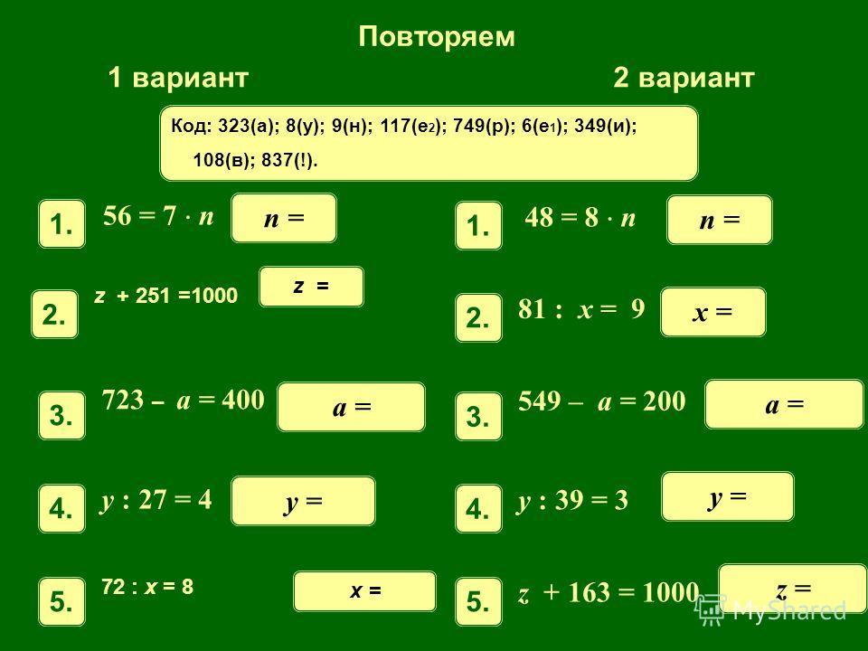 Повторяем 1 вариант2 вариант 56 = 7 n 1. n = z + 251 =1000 2.2. z = 723 – a = 400 3.3. a = y : 27 = 4 4.4. y = 72 : x = 8 5.5. x = n = 81 : x = 9 2.2. x = 549 – a = 200 3.3. a = y : 39 = 3 4.4. y = z + 163 = 1000 5.5. z = 1. 48 = 8 n. Код: 323(а); 8(