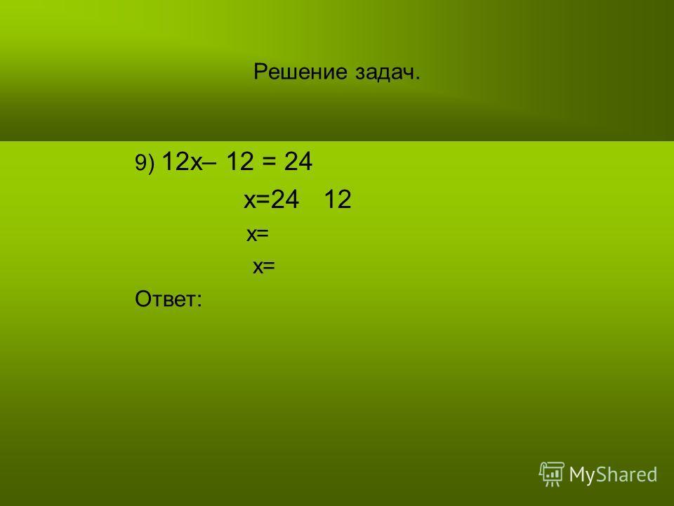 Решение задач. 9) 12х– 12 = 24 х=24 12 х= Ответ: