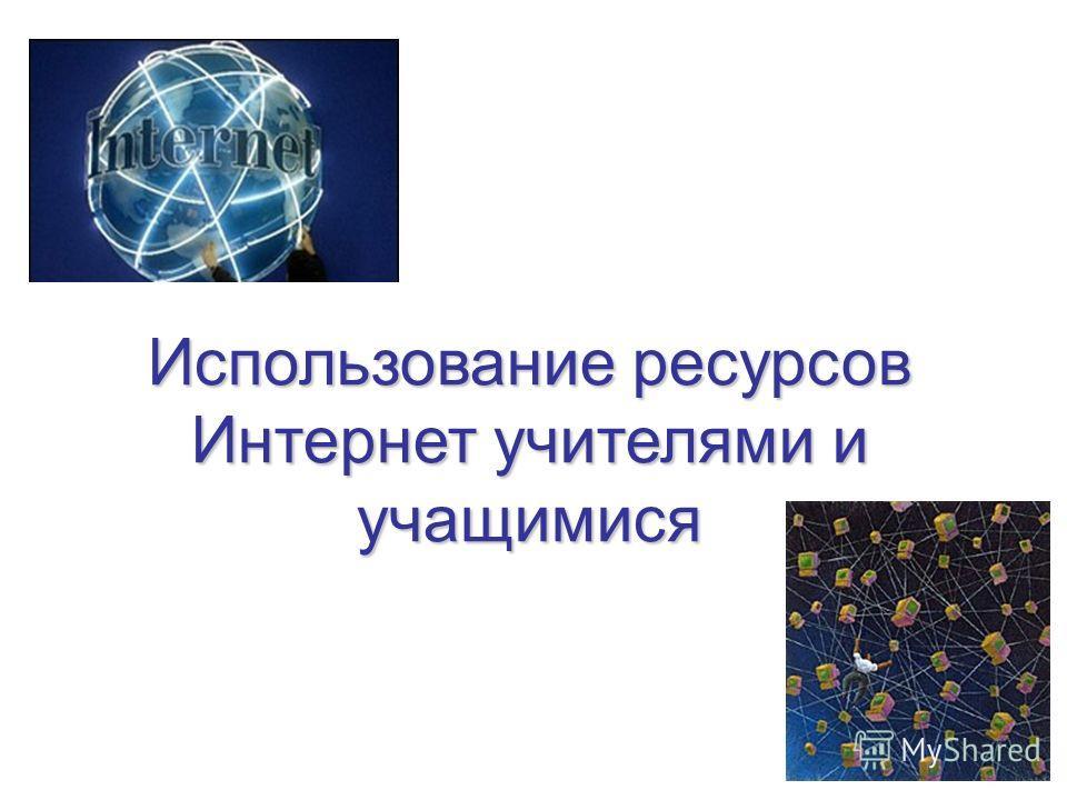 Использование ресурсов Интернет учителями и учащимися