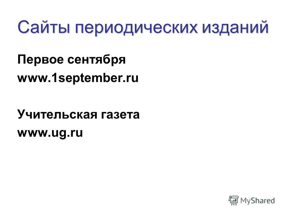 Сайты периодических изданий Первое сентября www.1september.ru Учительская газета www.ug.ru