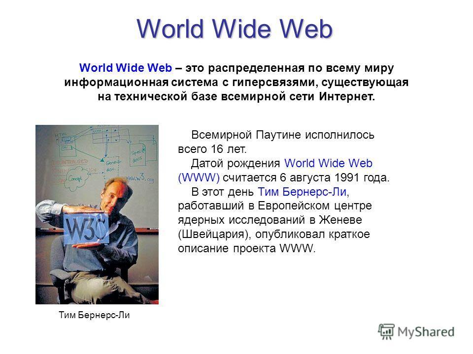 World Wide Web World Wide Web – это распределенная по всему миру информационная система с гиперсвязями, существующая на технической базе всемирной сети Интернет. Всемирной Паутине исполнилось всего 16 лет. Датой рождения World Wide Web (WWW) считаетс
