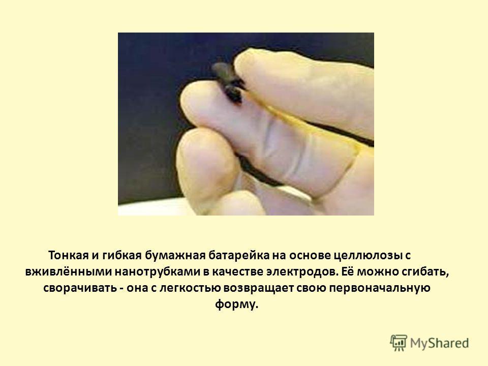 Тонкая и гибкая бумажная батарейка на основе целлюлозы с вживлёнными нанотрубками в качестве электродов. Её можно сгибать, сворачивать - она с легкостью возвращает свою первоначальную форму.