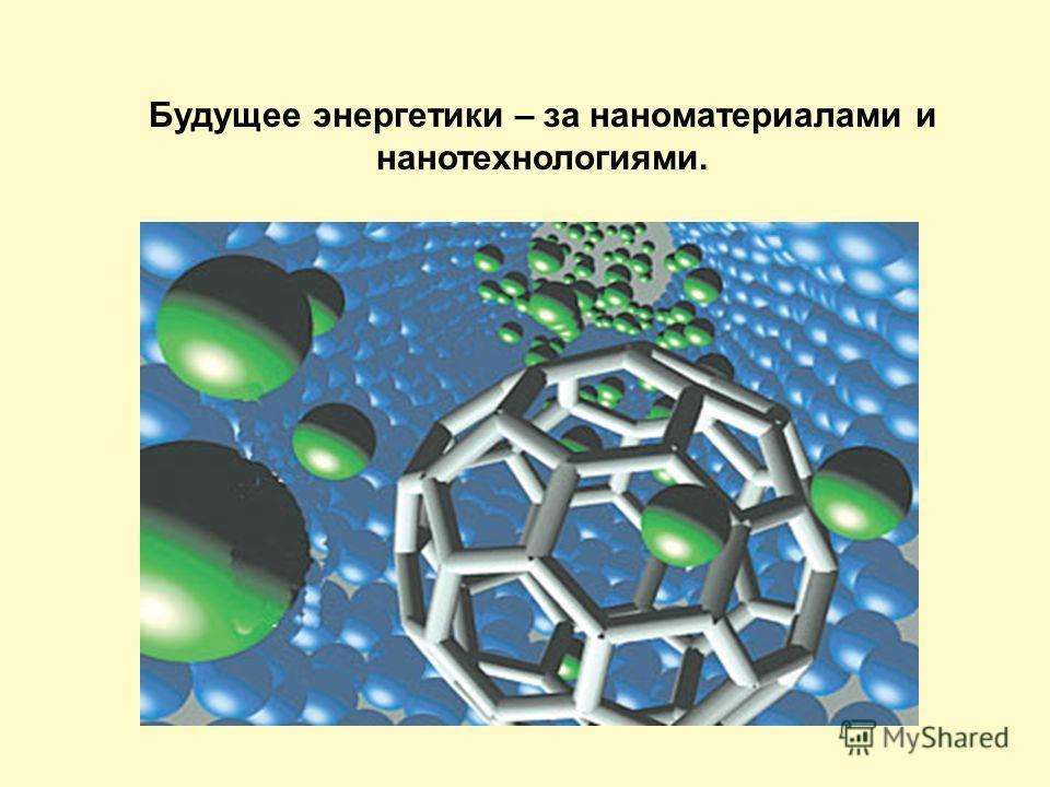 Будущее энергетики – за наноматериалами и нанотехнологиями.