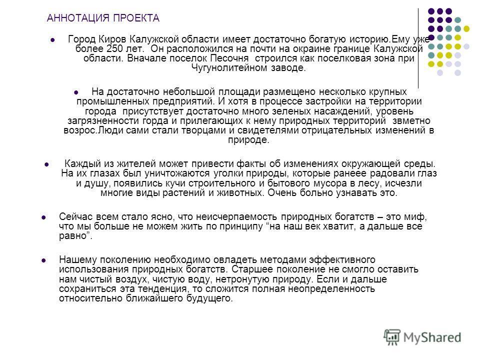 АННОТАЦИЯ ПРОЕКТА Город Киров Калужской области имеет достаточно богатую историю.Ему уже более 250 лет. Он расположился на почти на окраине границе Калужской области. Вначале поселок Песочня строился как поселковая зона при Чугунолитейном заводе. На