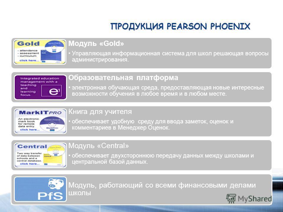 ПРОДУКЦИЯ PEARSON PHOENIX Модуль «Gold» Управляющая информационная система для школ решающая вопросы администрирования. Образовательная платформа электронная обучающая среда, предоставляющая новые интересные возможности обучения в любое время и в люб