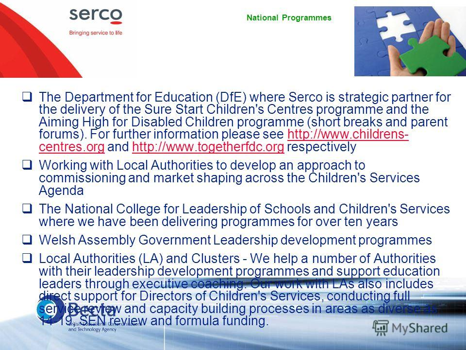 National Programmes The Department for Education (DfE) where Serco is strategic partner for the delivery of the Sure Start Children's Centres programme and the Aiming High for Disabled Children programme (short breaks and parent forums). For further