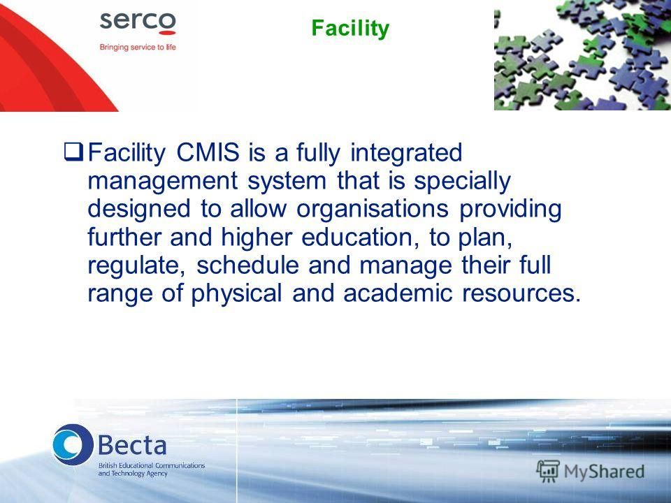 Facility Facility CMIS is a fully integrated management system that is specially designed to allow organisations providing further and higher education, to plan, regulate, schedule and manage their full range of physical and academic resources.
