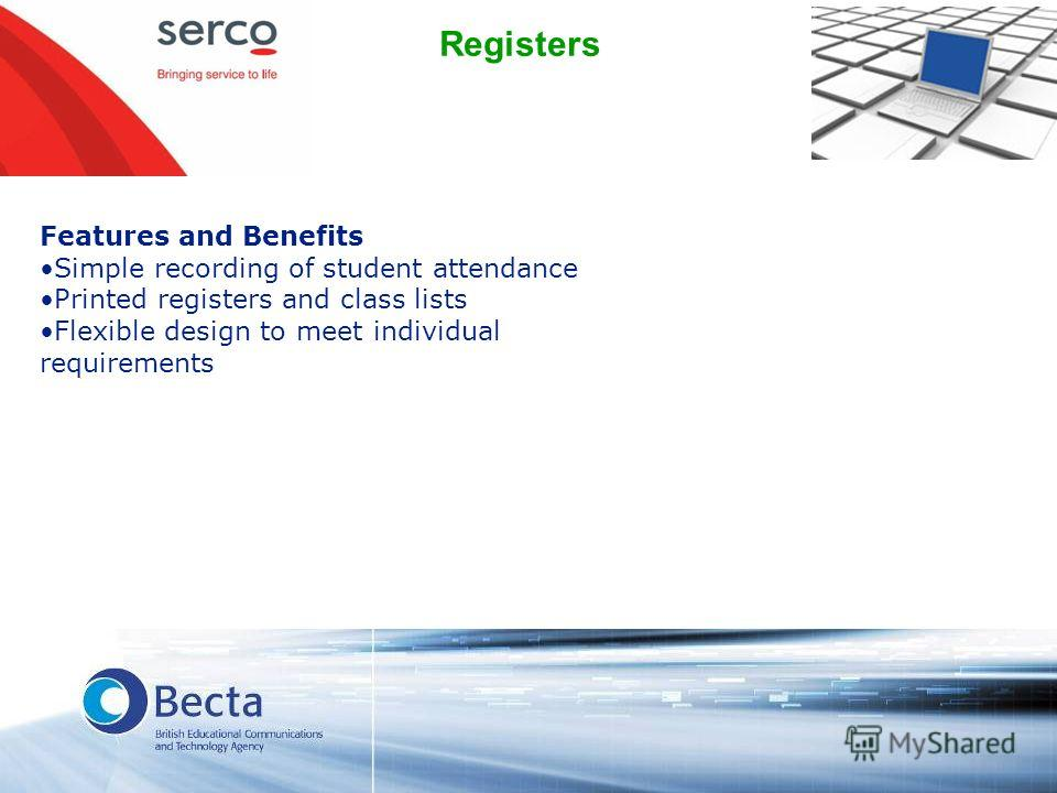 Registers Features and Benefits Simple recording of student attendance Printed registers and class lists Flexible design to meet individual requirements